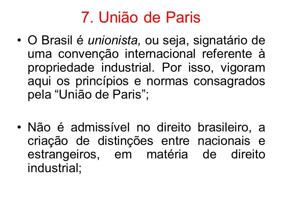 7. União de Paris O Brasil é unionista, ou seja, signatário de uma convenção internacional referente à propriedade industrial. Por isso, vigoram aqui
