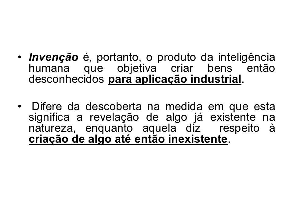 Invenção é, portanto, o produto da inteligência humana que objetiva criar bens então desconhecidos para aplicação industrial.