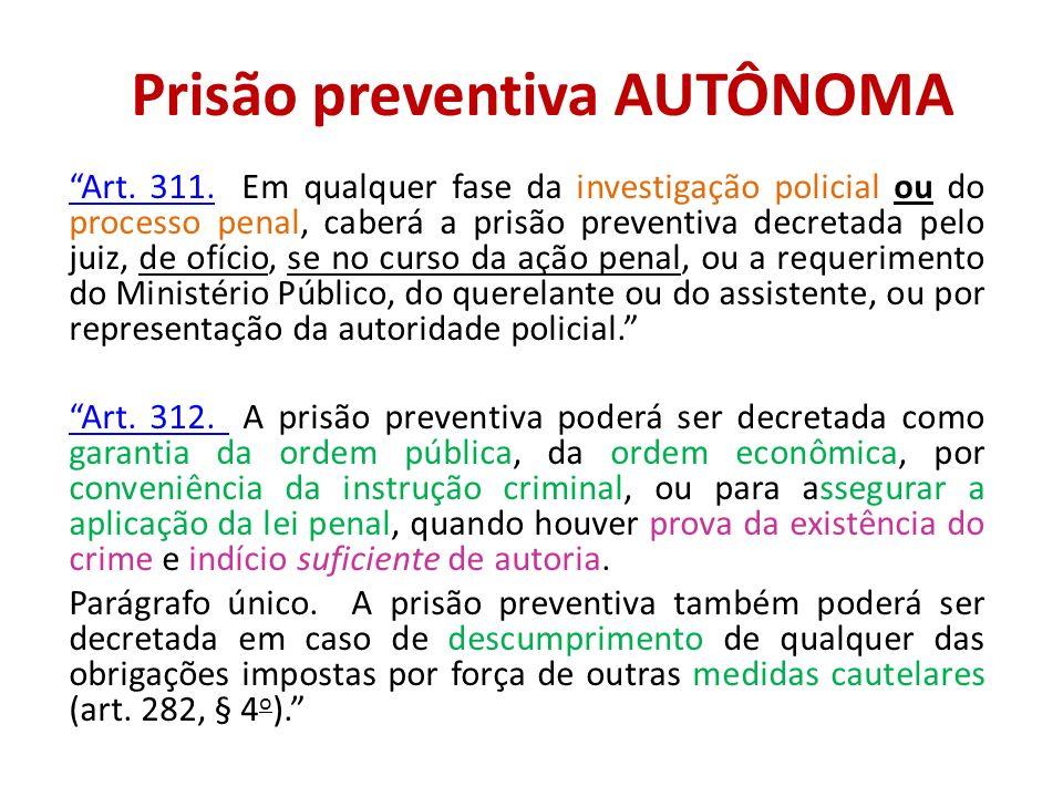 Prisão preventiva AUTÔNOMA Art. 311.Art. 311. Em qualquer fase da investigação policial ou do processo penal, caberá a prisão preventiva decretada pel