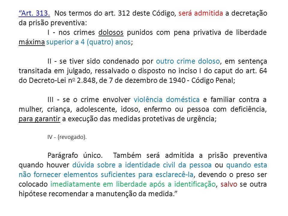 Art. 313.Art. 313. Nos termos do art. 312 deste Código, será admitida a decretação da prisão preventiva: I - nos crimes dolosos punidos com pena priva