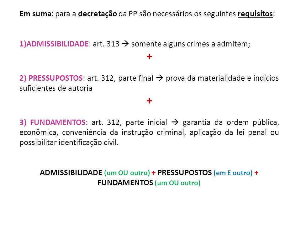 Em suma: para a decretação da PP são necessários os seguintes requisitos: 1)ADMISSIBILIDADE: art. 313 somente alguns crimes a admitem; + 2) PRESSUPOST