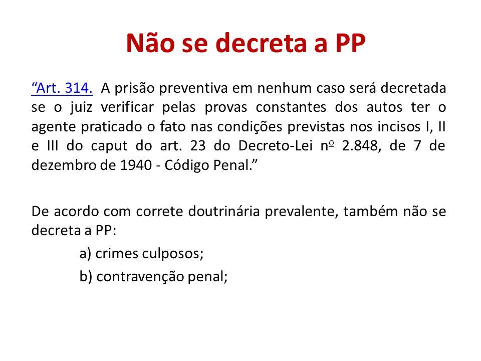 Não se decreta a PP Art. 314.Art. 314. A prisão preventiva em nenhum caso será decretada se o juiz verificar pelas provas constantes dos autos ter o a
