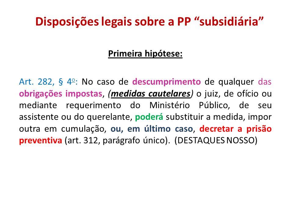 Disposições legais sobre a PP subsidiária Primeira hipótese: Art. 282, § 4 o : No caso de descumprimento de qualquer das obrigações impostas, (medidas