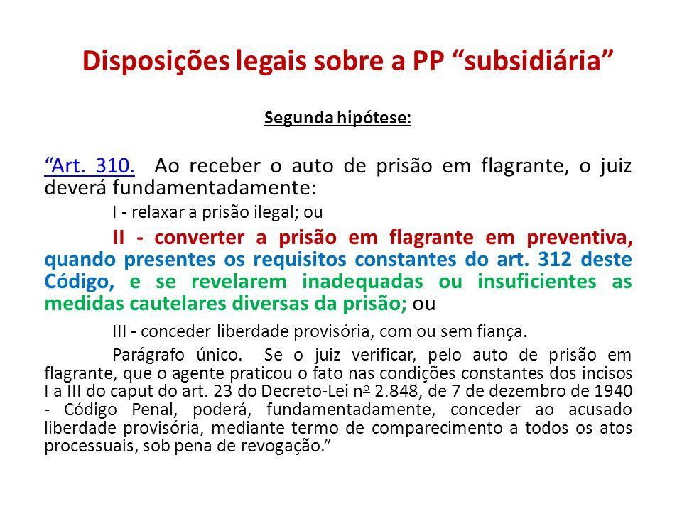 Disposições legais sobre a PP subsidiária Segunda hipótese: Art. 310.Art. 310. Ao receber o auto de prisão em flagrante, o juiz deverá fundamentadamen