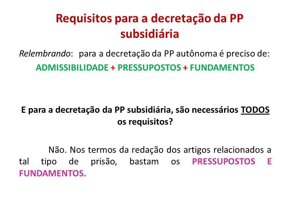 Requisitos para a decretação da PP subsidiária Relembrando: para a decretação da PP autônoma é preciso de: ADMISSIBILIDADE + PRESSUPOSTOS + FUNDAMENTO