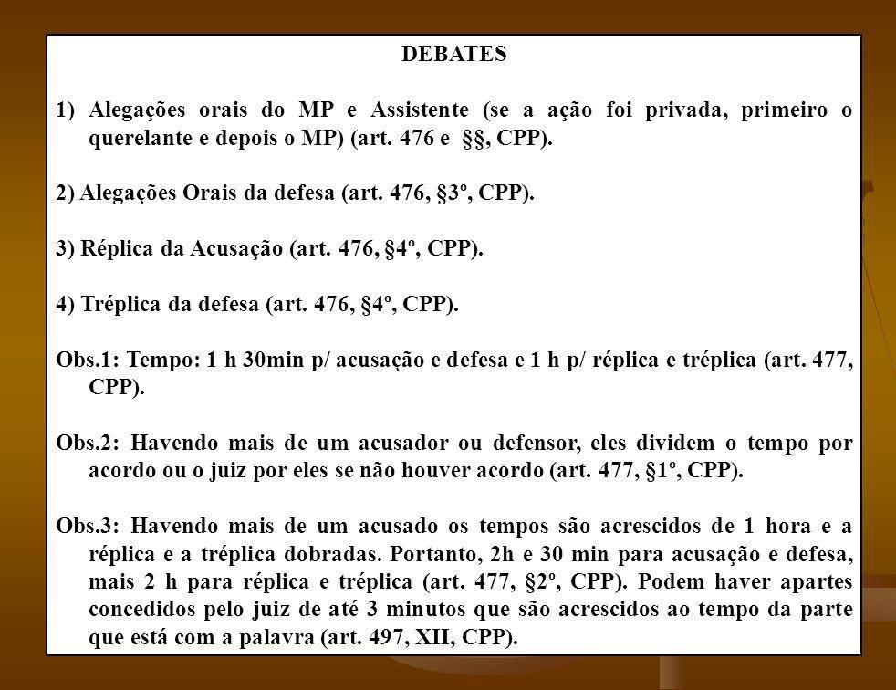 DEBATES 1)Alegações orais do MP e Assistente (se a ação foi privada, primeiro o querelante e depois o MP) (art. 476 e §§, CPP). 2) Alegações Orais da
