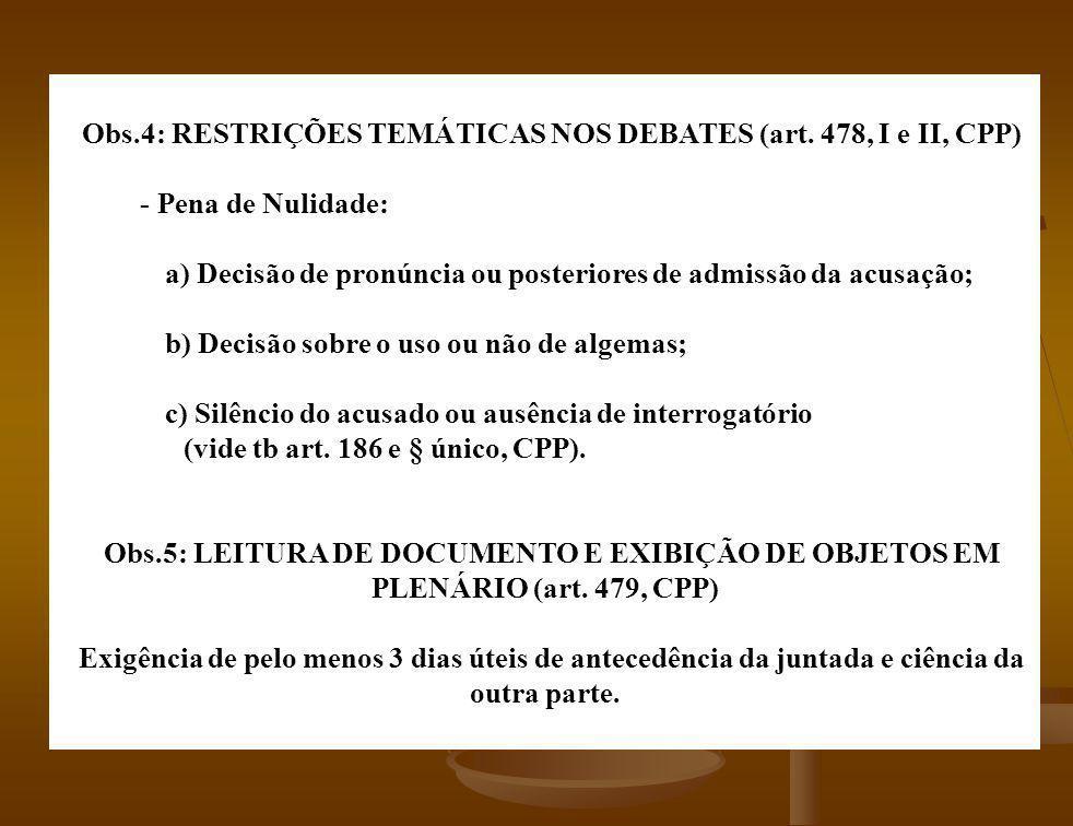 Obs.4: RESTRIÇÕES TEMÁTICAS NOS DEBATES (art. 478, I e II, CPP) - Pena de Nulidade: a) Decisão de pronúncia ou posteriores de admissão da acusação; b)