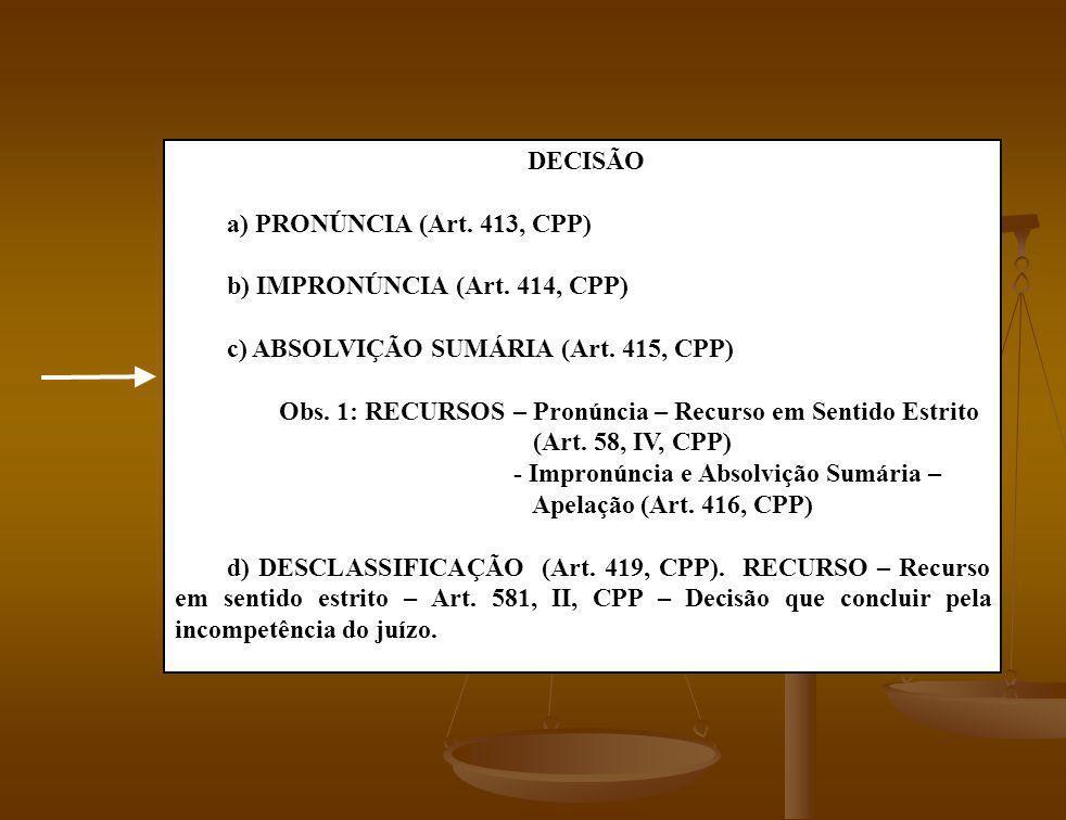 DECISÃO a) PRONÚNCIA (Art. 413, CPP) b) IMPRONÚNCIA (Art. 414, CPP) c) ABSOLVIÇÃO SUMÁRIA (Art. 415, CPP) Obs. 1: RECURSOS – Pronúncia – Recurso em Se