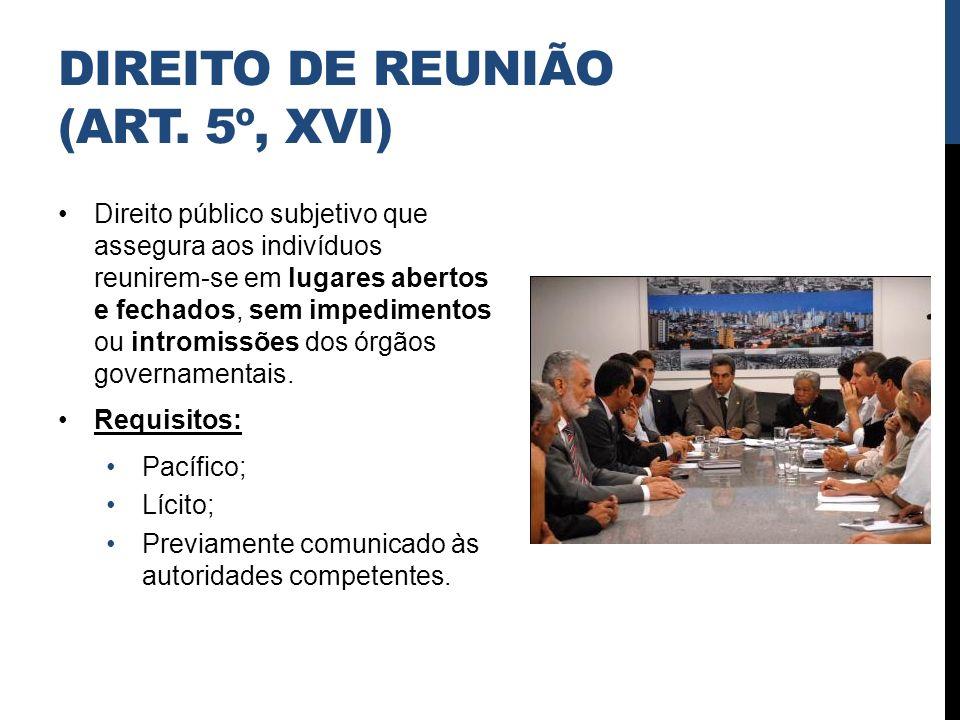 DIREITO DE REUNIÃO (ART. 5º, XVI) Direito público subjetivo que assegura aos indivíduos reunirem-se em lugares abertos e fechados, sem impedimentos ou