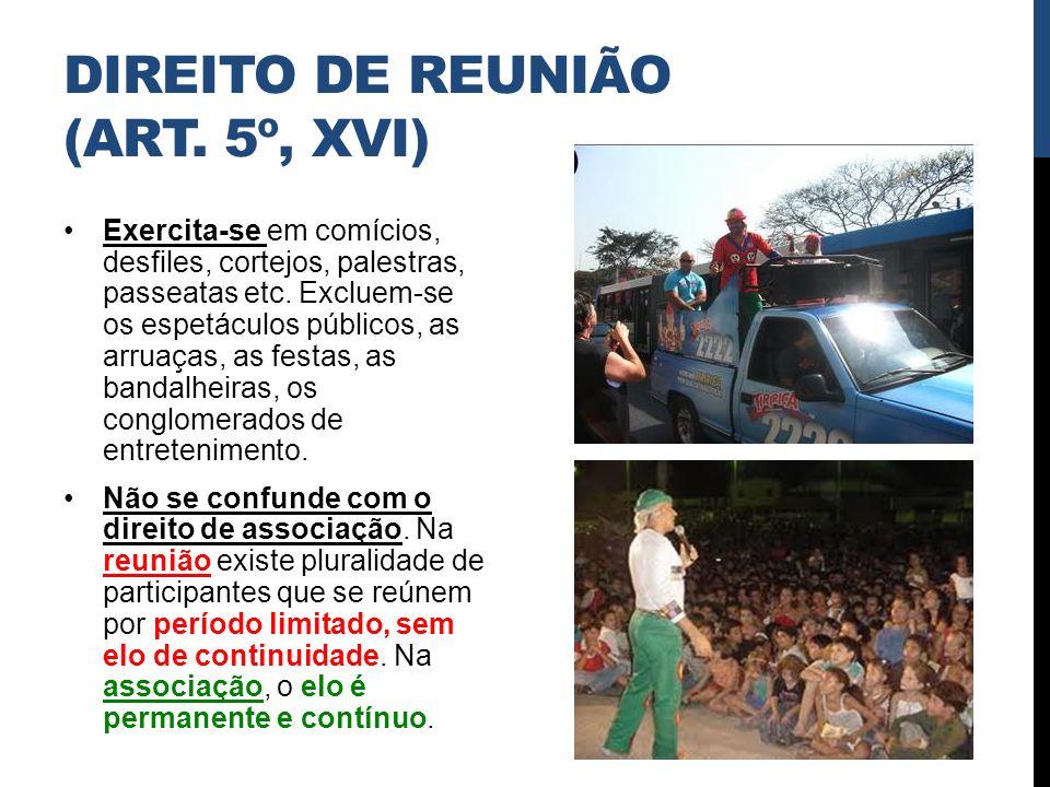 DIREITO DE REUNIÃO (ART. 5º, XVI) Exercita-se em comícios, desfiles, cortejos, palestras, passeatas etc. Excluem-se os espetáculos públicos, as arruaç
