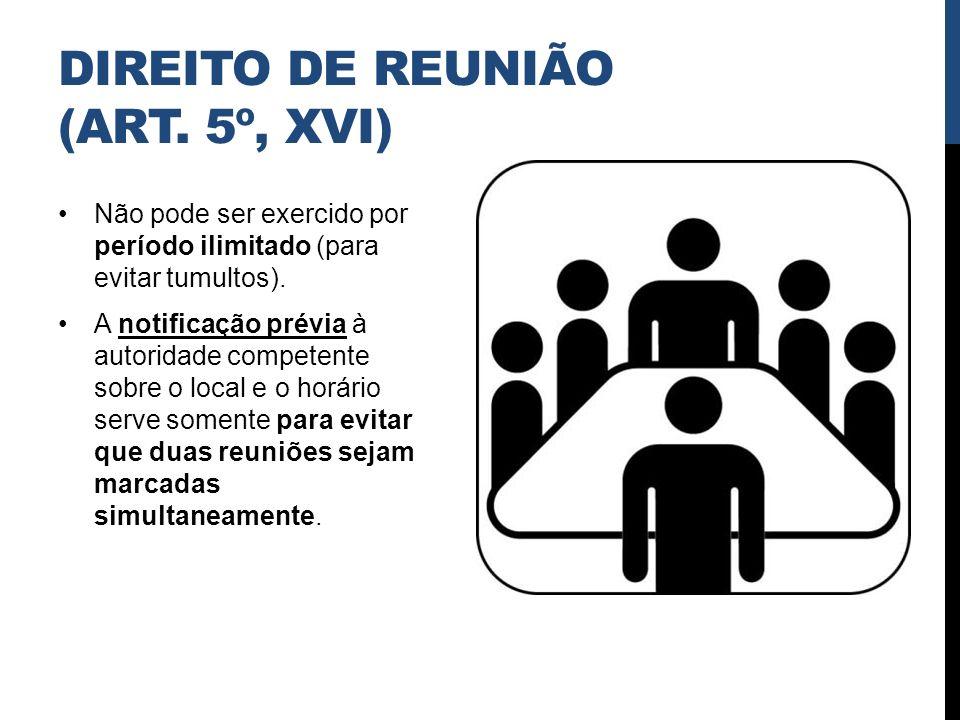 DIREITO DE REUNIÃO (ART. 5º, XVI) Não pode ser exercido por período ilimitado (para evitar tumultos). A notificação prévia à autoridade competente sob