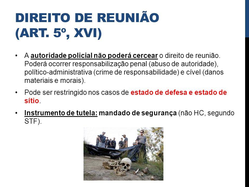 DIREITO DE REUNIÃO (ART. 5º, XVI) A autoridade policial não poderá cercear o direito de reunião. Poderá ocorrer responsabilização penal (abuso de auto