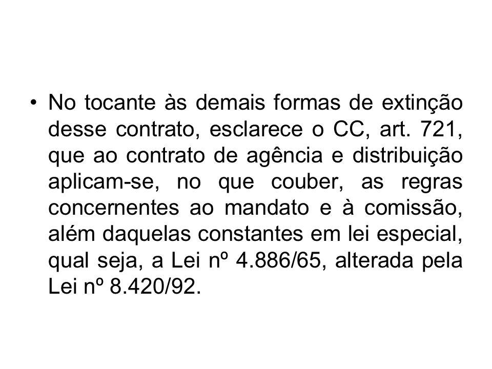 No tocante às demais formas de extinção desse contrato, esclarece o CC, art. 721, que ao contrato de agência e distribuição aplicam-se, no que couber,