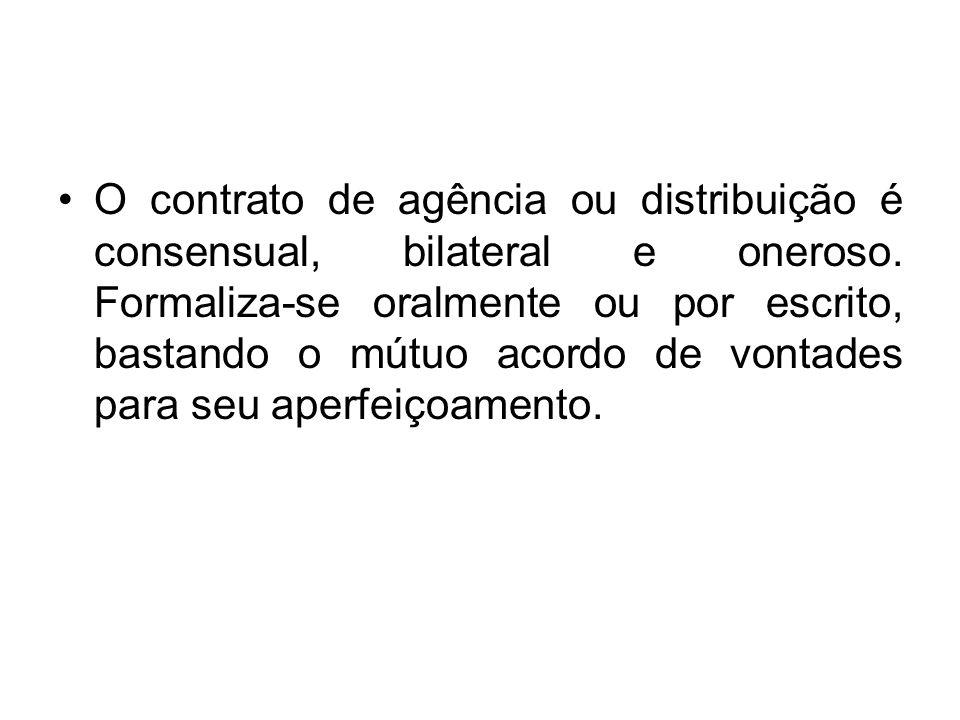 O contrato de agência ou distribuição é consensual, bilateral e oneroso. Formaliza-se oralmente ou por escrito, bastando o mútuo acordo de vontades pa