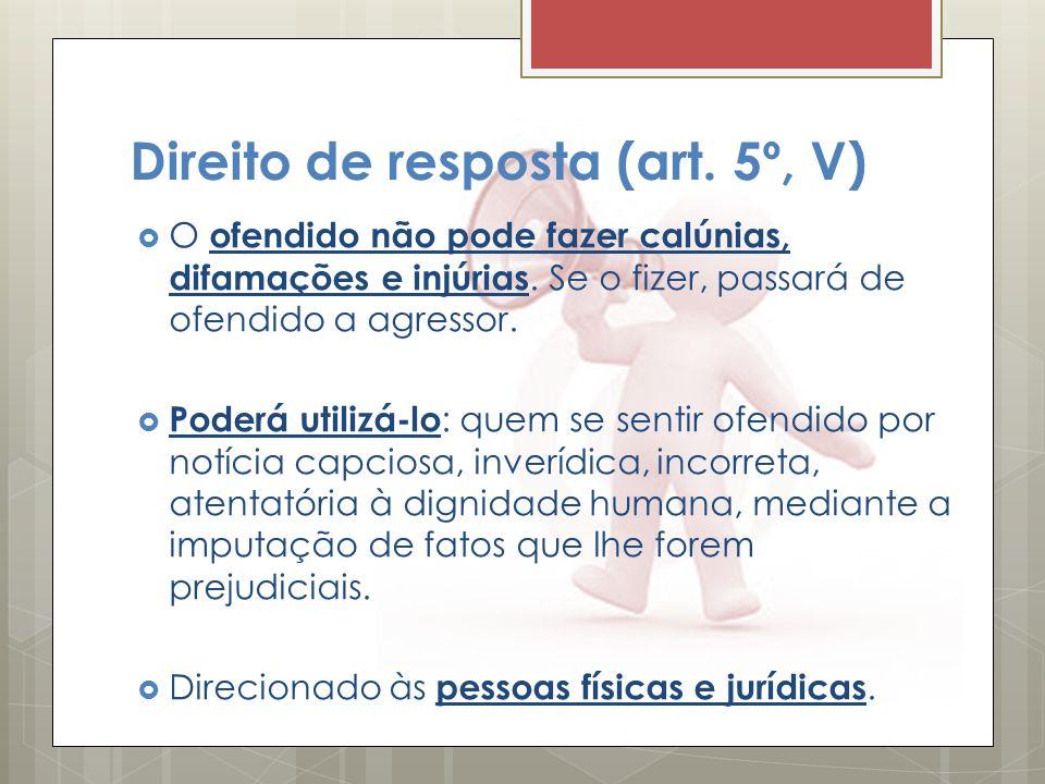 Direito de resposta (art. 5º, V) O ofendido não pode fazer calúnias, difamações e injúrias. Se o fizer, passará de ofendido a agressor. Poderá utilizá