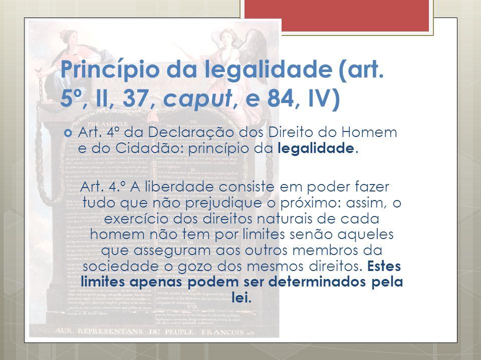 Princípio da legalidade (art. 5º, II, 37, caput, e 84, IV) Art. 4º da Declaração dos Direito do Homem e do Cidadão: princípio da legalidade. Art. 4.º