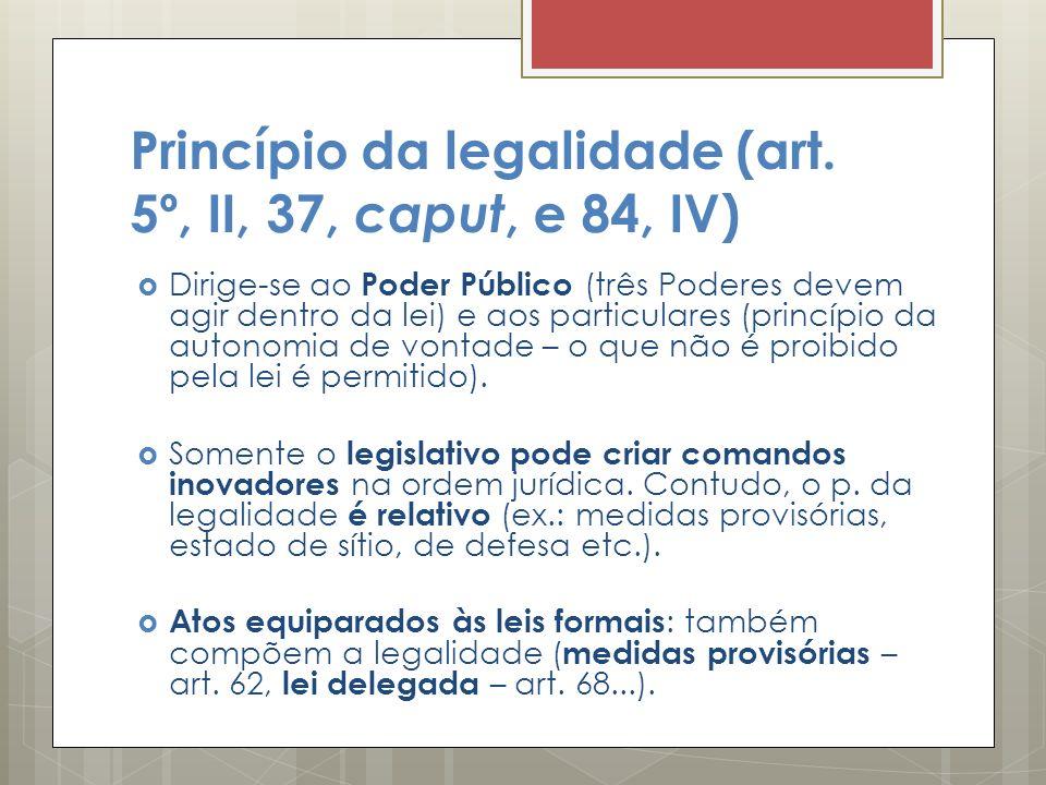 Princípio da legalidade (art. 5º, II, 37, caput, e 84, IV) Dirige-se ao Poder Público (três Poderes devem agir dentro da lei) e aos particulares (prin