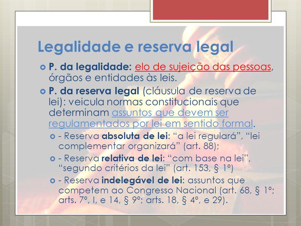 Legalidade e reserva legal P. da legalidade: elo de sujeição das pessoas, órgãos e entidades às leis. P. da reserva legal (cláusula de reserva de lei)