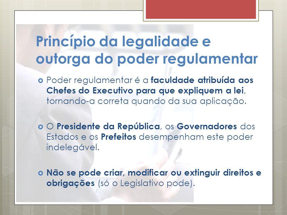Princípio da legalidade e outorga do poder regulamentar Poder regulamentar é a faculdade atribuída aos Chefes do Executivo para que expliquem a lei, t