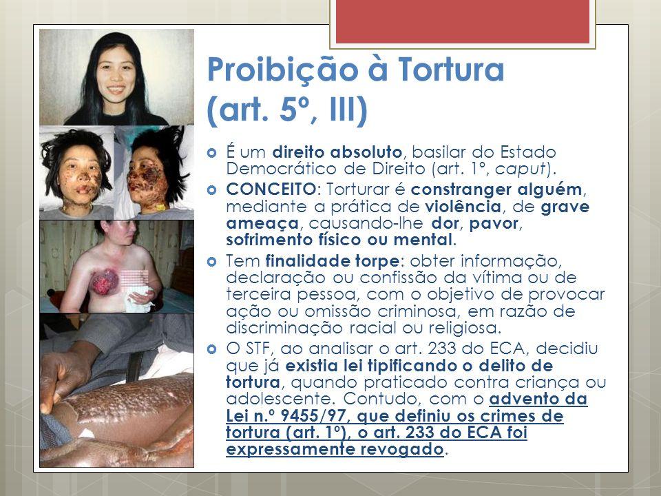 Proibição à Tortura (art. 5º, III) É um direito absoluto, basilar do Estado Democrático de Direito (art. 1º, caput). CONCEITO : Torturar é constranger