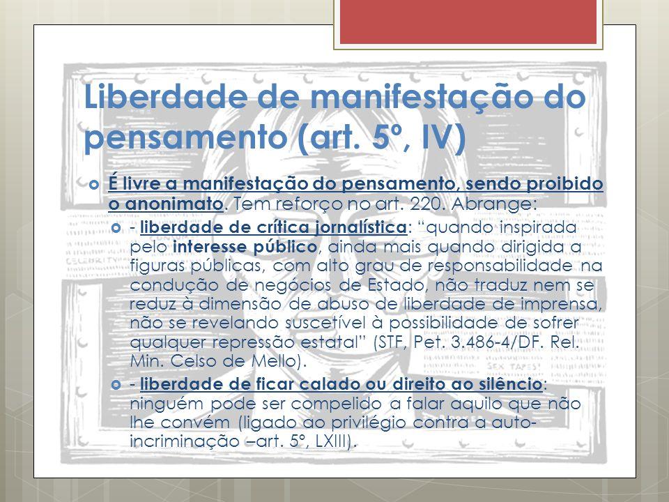 Liberdade de manifestação do pensamento (art. 5º, IV) É livre a manifestação do pensamento, sendo proibido o anonimato. Tem reforço no art. 220. Abran