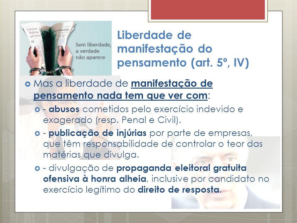 Liberdade de manifestação do pensamento (art. 5º, IV) Mas a liberdade de manifestação de pensamento nada tem que ver com : - abusos cometidos pelo exe