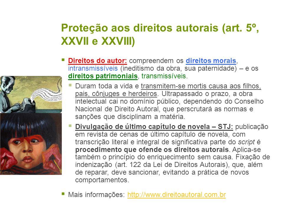Proteção aos direitos autorais (art. 5º, XXVII e XXVIII) Direitos do autor: compreendem os direitos morais, intransmissíveis (ineditismo da obra, sua