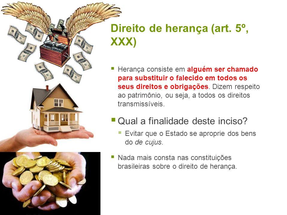 Direito de herança (art. 5º, XXX) Herança consiste em alguém ser chamado para substituir o falecido em todos os seus direitos e obrigações. Dizem resp