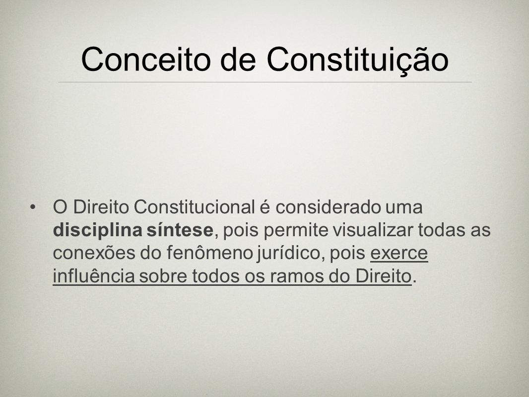 Conceito de Constituição O Direito Constitucional é considerado uma disciplina síntese, pois permite visualizar todas as conexões do fenômeno jurídico