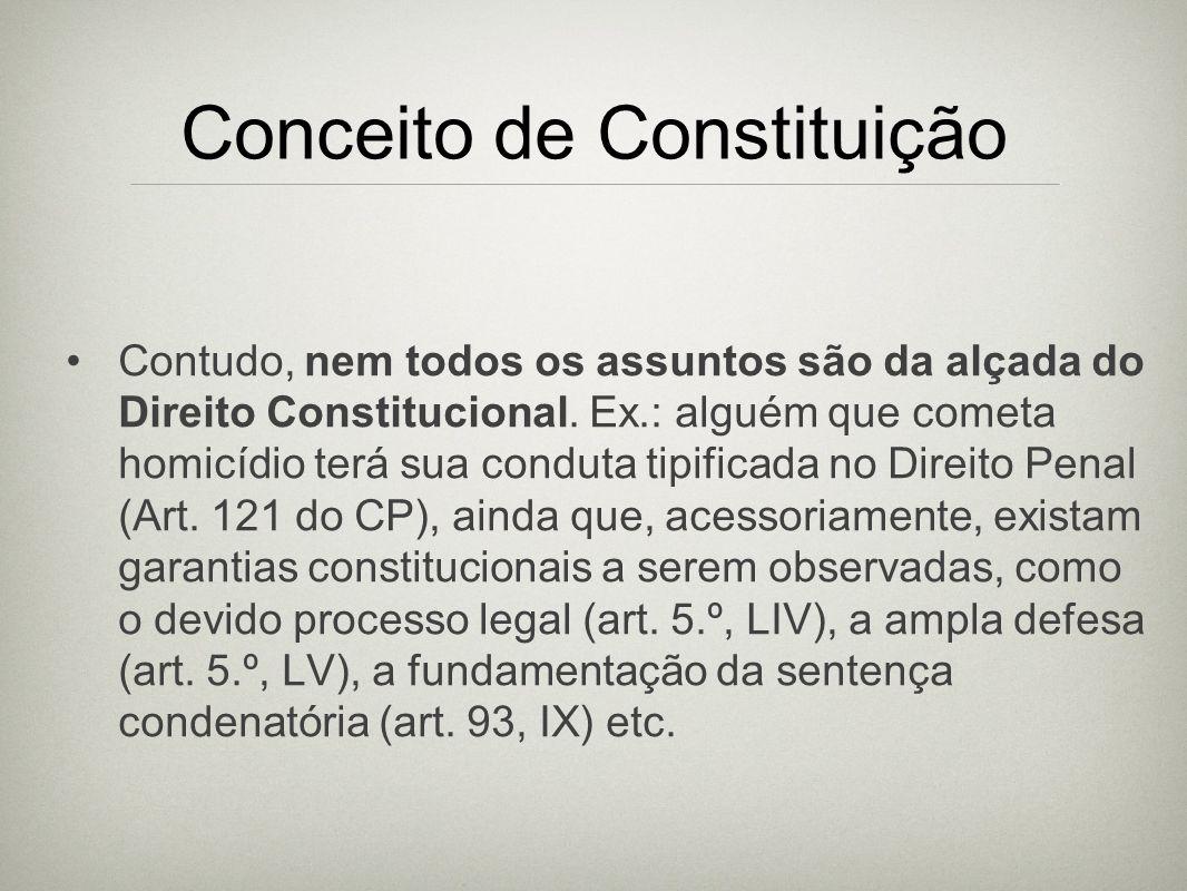 Conceito de Constituição Contudo, nem todos os assuntos são da alçada do Direito Constitucional. Ex.: alguém que cometa homicídio terá sua conduta tip