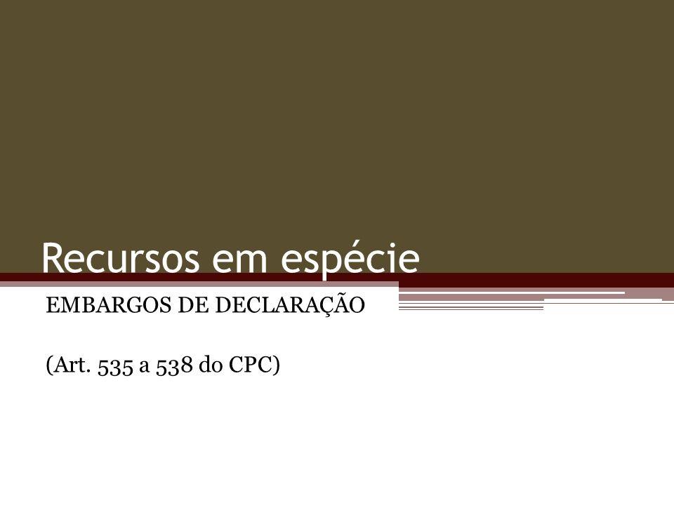 Recursos em espécie EMBARGOS DE DECLARAÇÃO (Art. 535 a 538 do CPC)