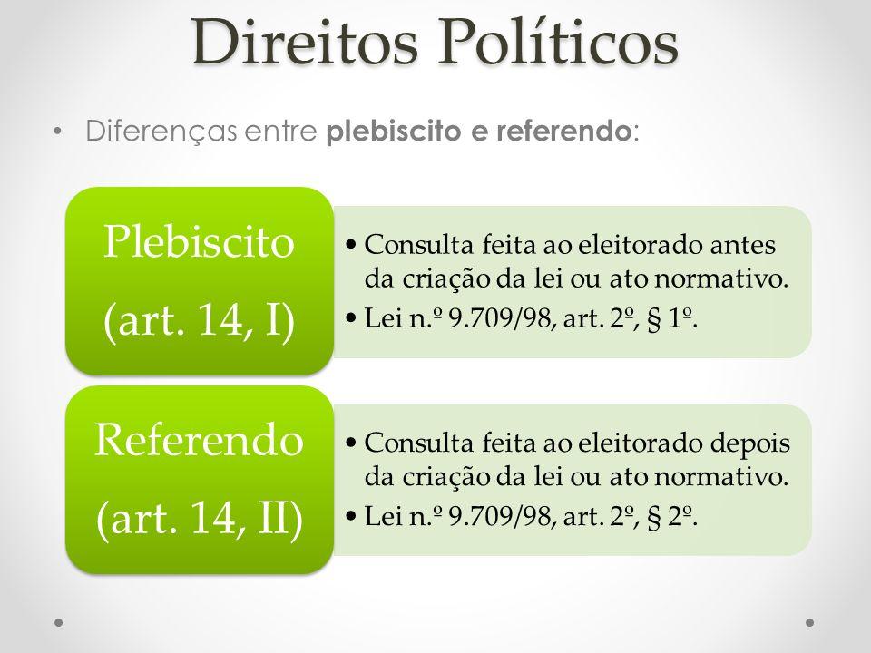 Direitos Políticos Diferenças entre plebiscito e referendo : Consulta feita ao eleitorado antes da criação da lei ou ato normativo. Lei n.º 9.709/98,