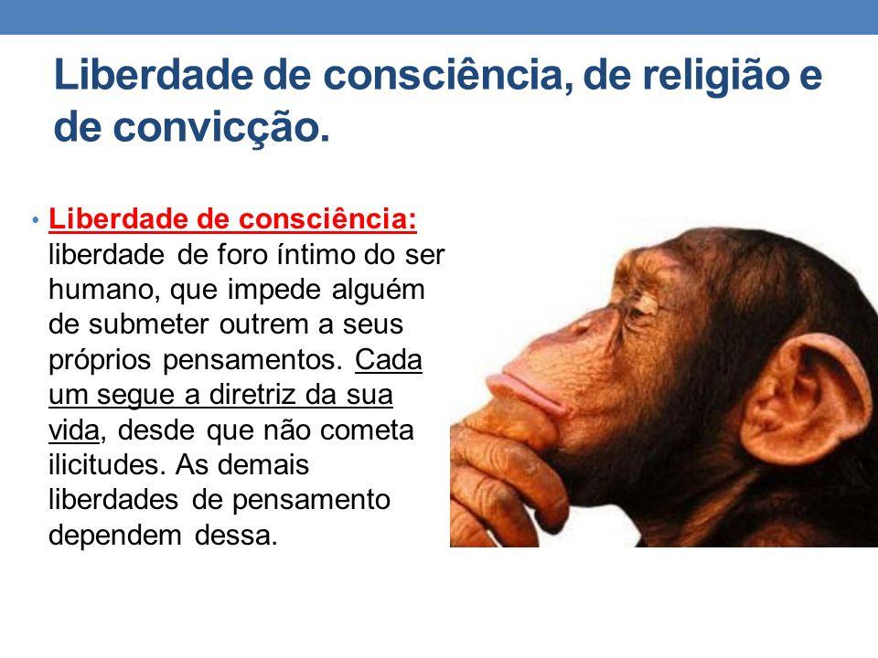 Liberdade de consciência, de religião e de convicção. Liberdade de consciência: liberdade de foro íntimo do ser humano, que impede alguém de submeter