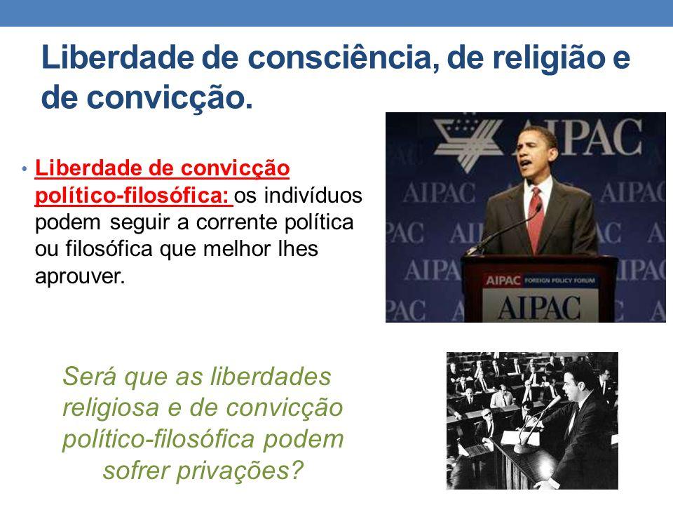 Liberdade de consciência, de religião e de convicção. Liberdade de convicção político-filosófica: os indivíduos podem seguir a corrente política ou fi