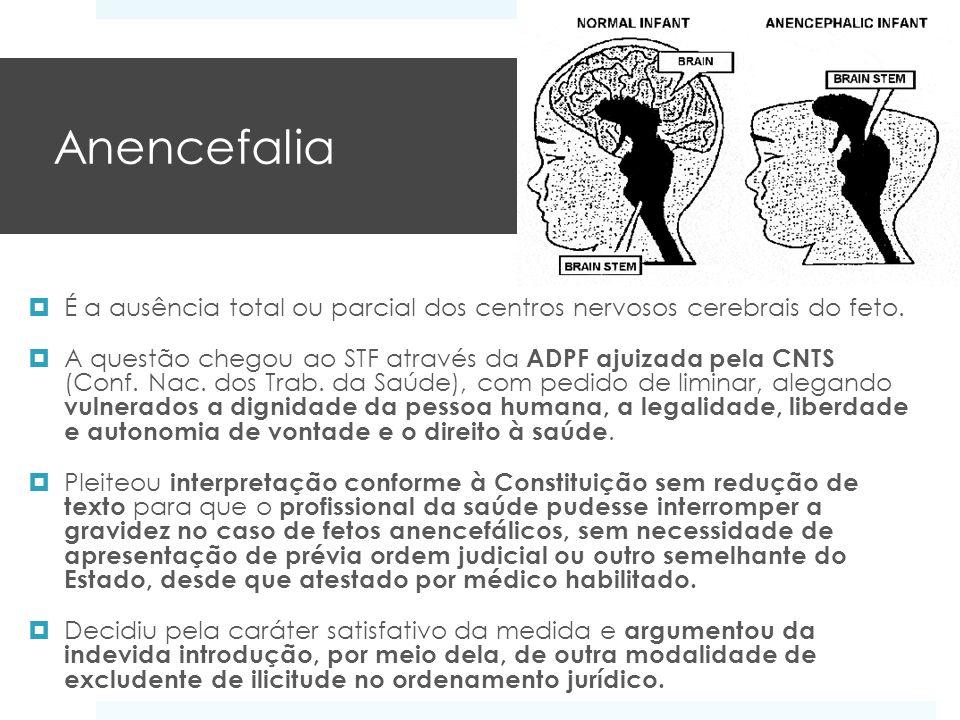 Anencefalia É a ausência total ou parcial dos centros nervosos cerebrais do feto. A questão chegou ao STF através da ADPF ajuizada pela CNTS (Conf. Na
