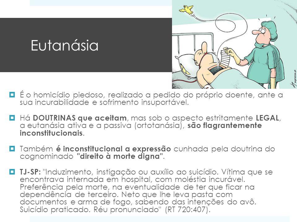 Eutanásia É o homicídio piedoso, realizado a pedido do próprio doente, ante a sua incurabilidade e sofrimento insuportável. Há DOUTRINAS que aceitam,