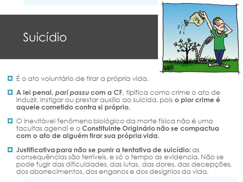 Suicídio É o ato voluntário de tirar a própria vida. A lei penal, pari passu com a CF, tipifica como crime o ato de induzir, instigar ou prestar auxíl