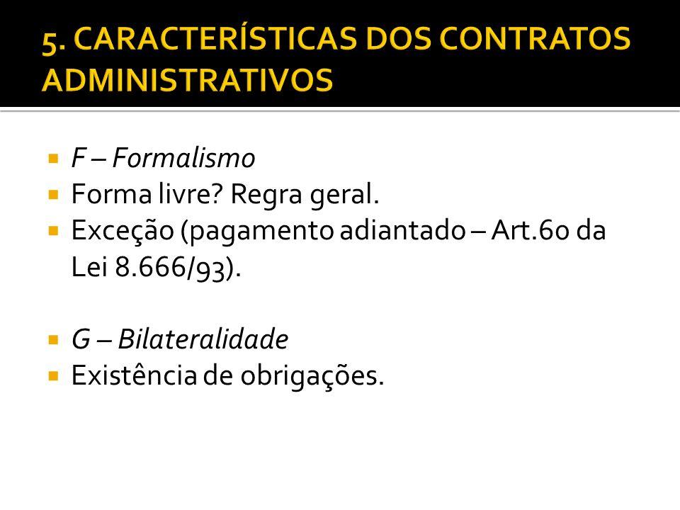 F – Formalismo Forma livre? Regra geral. Exceção (pagamento adiantado – Art.60 da Lei 8.666/93). G – Bilateralidade Existência de obrigações.