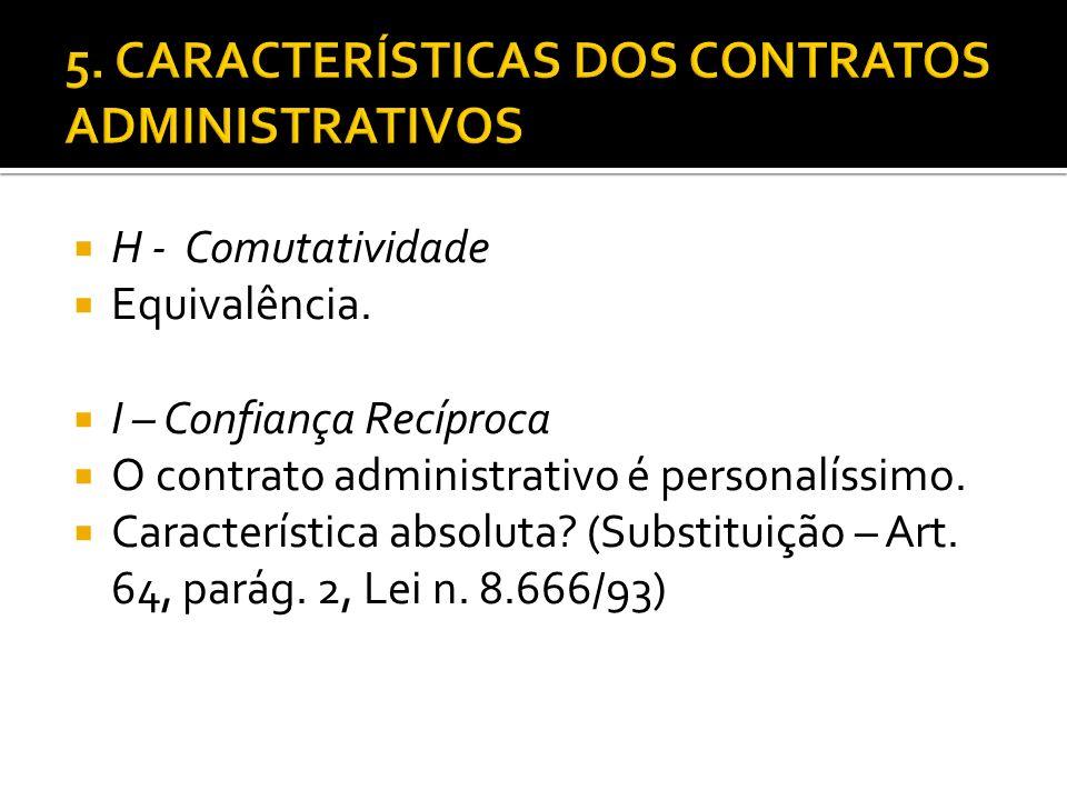 H - Comutatividade Equivalência. I – Confiança Recíproca O contrato administrativo é personalíssimo. Característica absoluta? (Substituição – Art. 64,