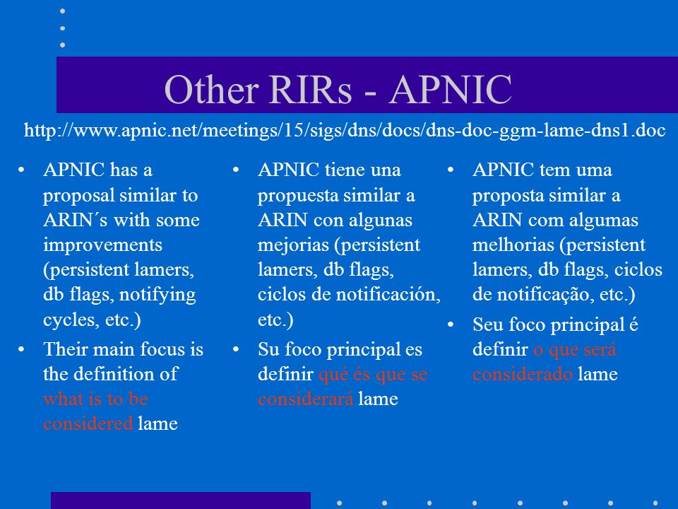 Other RIRs - APNIC APNIC has a proposal similar to ARIN´s with some improvements (persistent lamers, db flags, notifying cycles, etc.) Their main focu