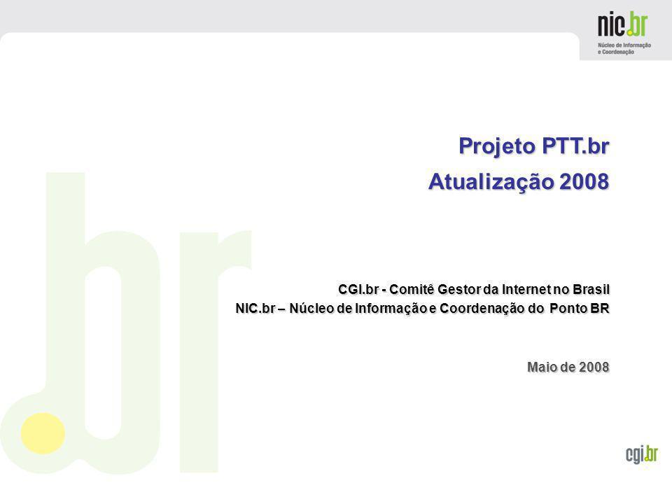 www.cgi.br CGI.br - Comitê Gestor da Internet no Brasil NIC.br – Núcleo de Informação e Coordenação do Ponto BR Maio de 2008 Projeto PTT.br Atualizaçã