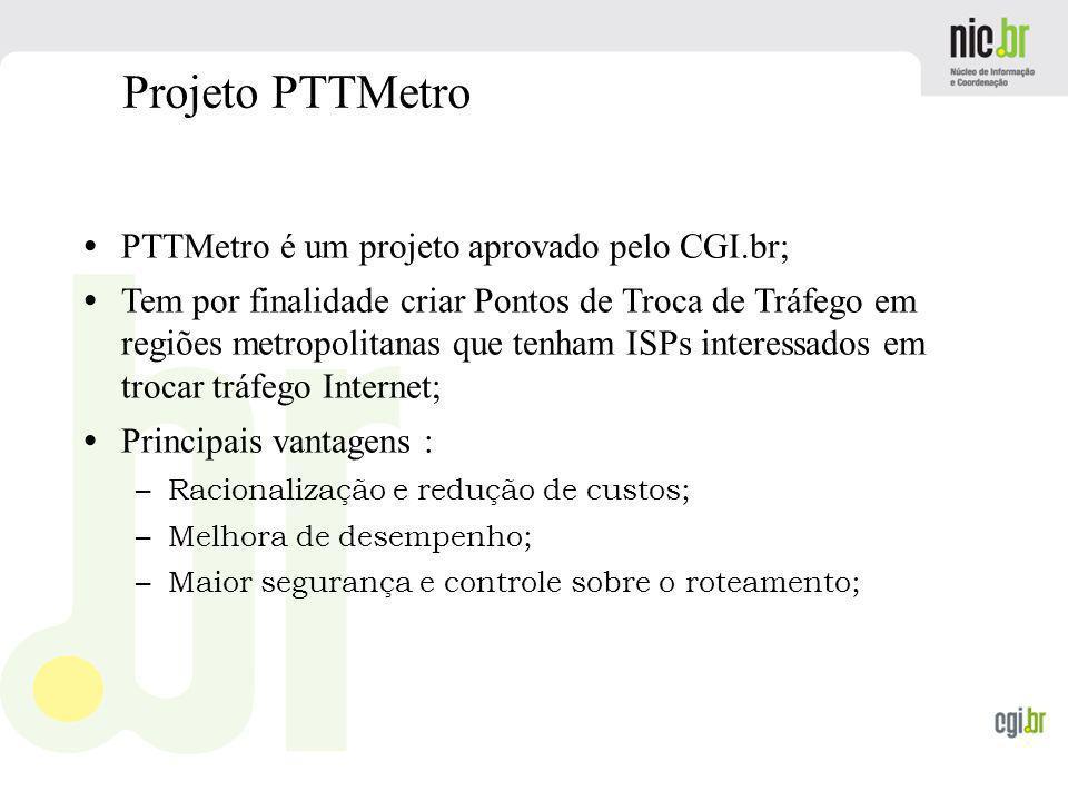 www.cgi.br Projeto PTTMetro PTTMetro é um projeto aprovado pelo CGI.br; Tem por finalidade criar Pontos de Troca de Tráfego em regiões metropolitanas