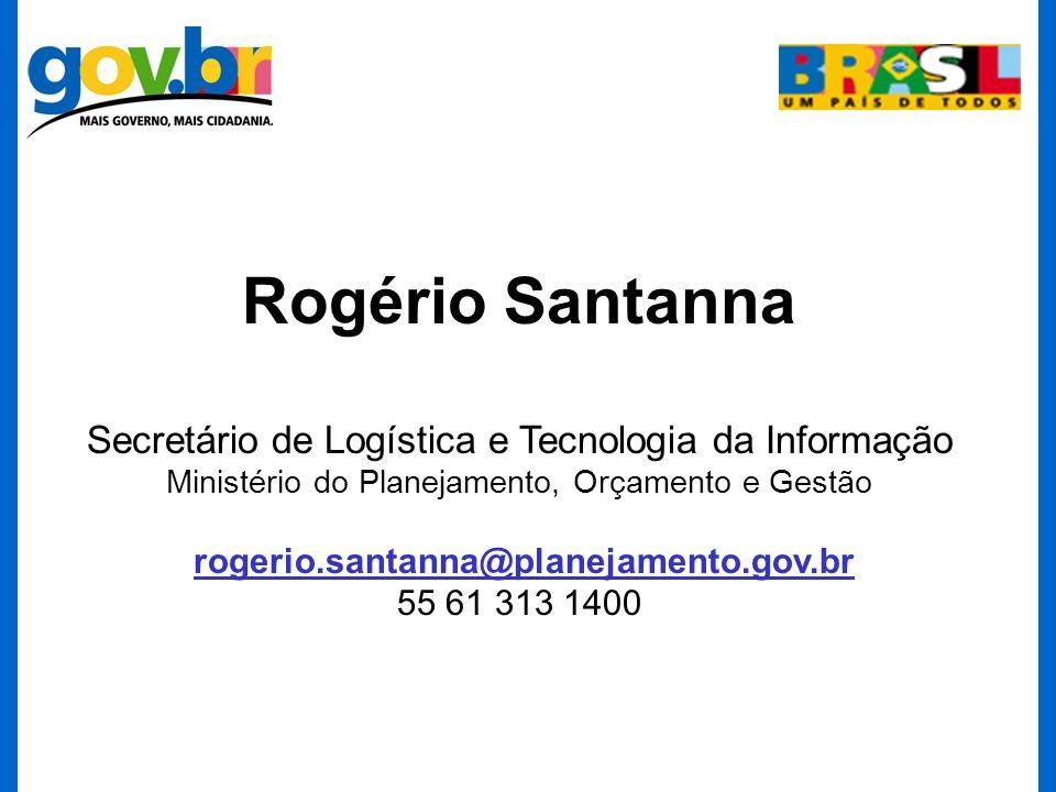 Rogério Santanna Secretário de Logística e Tecnologia da Informação Ministério do Planejamento, Orçamento e Gestão rogerio.santanna@planejamento.gov.b