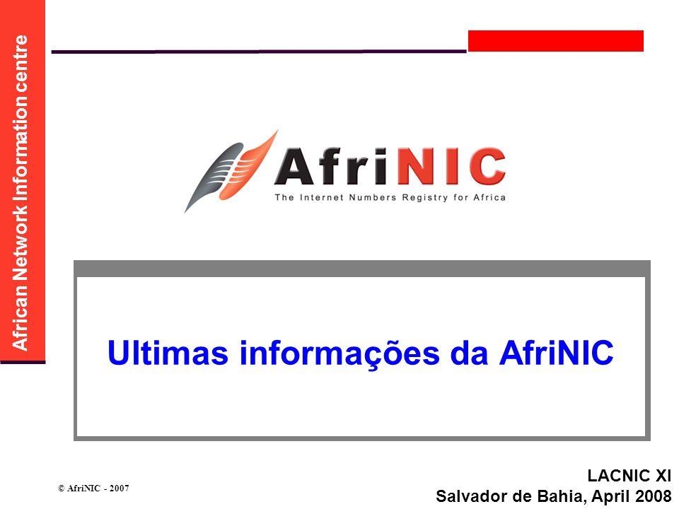 African Network Information centre © AfriNIC - 2007 Ultimas informações da AfriNIC LACNIC XI Salvador de Bahia, April 2008