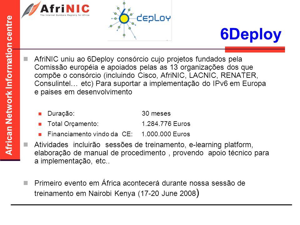African Network Information centre 6Deploy AfriNIC uniu ao 6Deploy consórcio cujo projetos fundados pela Comissão européia e apoiados pelas as 13 organizações dos que compõe o consórcio (incluindo Cisco, AfriNIC, LACNIC, RENATER, Consulintel… etc) Para suportar a implementação do IPv6 em Europa e paises em desenvolvimento Duração: 30 meses Total Orçamento: 1.284.776 Euros Financiamento vindo da CE:1.000.000 Euros Atividades incluirão sessões de treinamento, e-learning platform, elaboração de manual de procedimento, provendo apoio técnico para a implementação, etc..