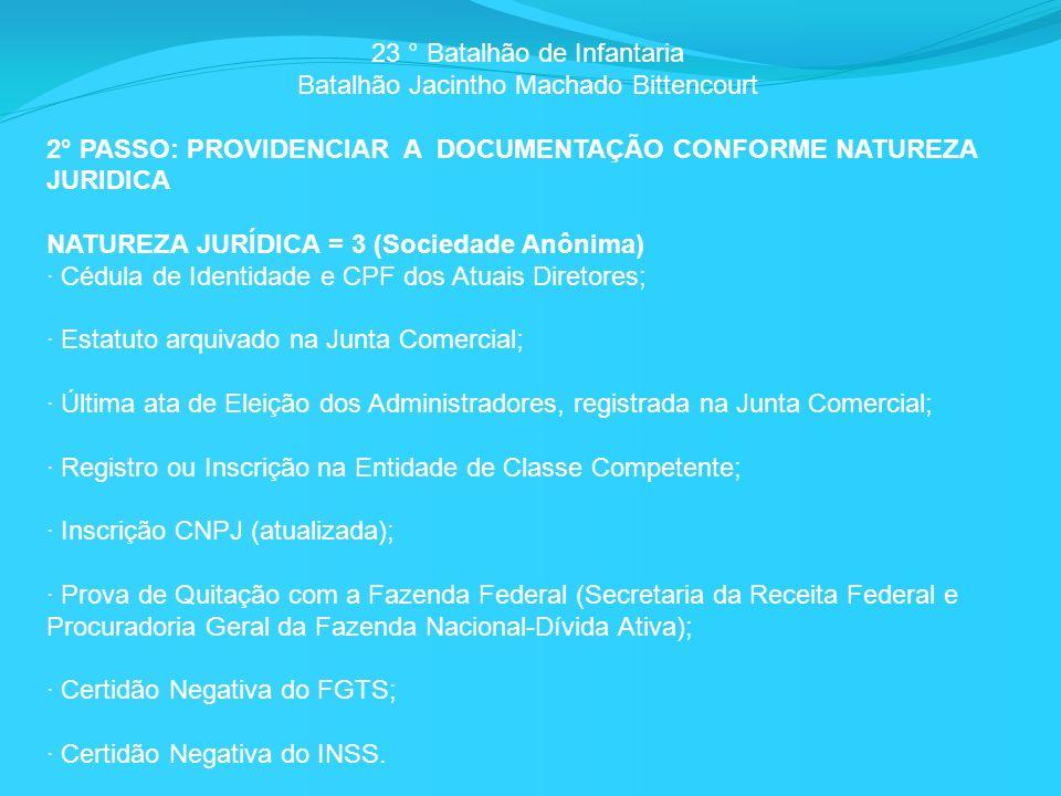 23 ° Batalhão de Infantaria Batalhão Jacintho Machado Bittencourt 2° PASSO: PROVIDENCIAR A DOCUMENTAÇÃO CONFORME NATUREZA JURIDICA NATUREZA JURÍDICA = 3 (Sociedade Anônima) · Cédula de Identidade e CPF dos Atuais Diretores; · Estatuto arquivado na Junta Comercial; · Última ata de Eleição dos Administradores, registrada na Junta Comercial; · Registro ou Inscrição na Entidade de Classe Competente; · Inscrição CNPJ (atualizada); · Prova de Quitação com a Fazenda Federal (Secretaria da Receita Federal e Procuradoria Geral da Fazenda Nacional-Dívida Ativa); · Certidão Negativa do FGTS; · Certidão Negativa do INSS.