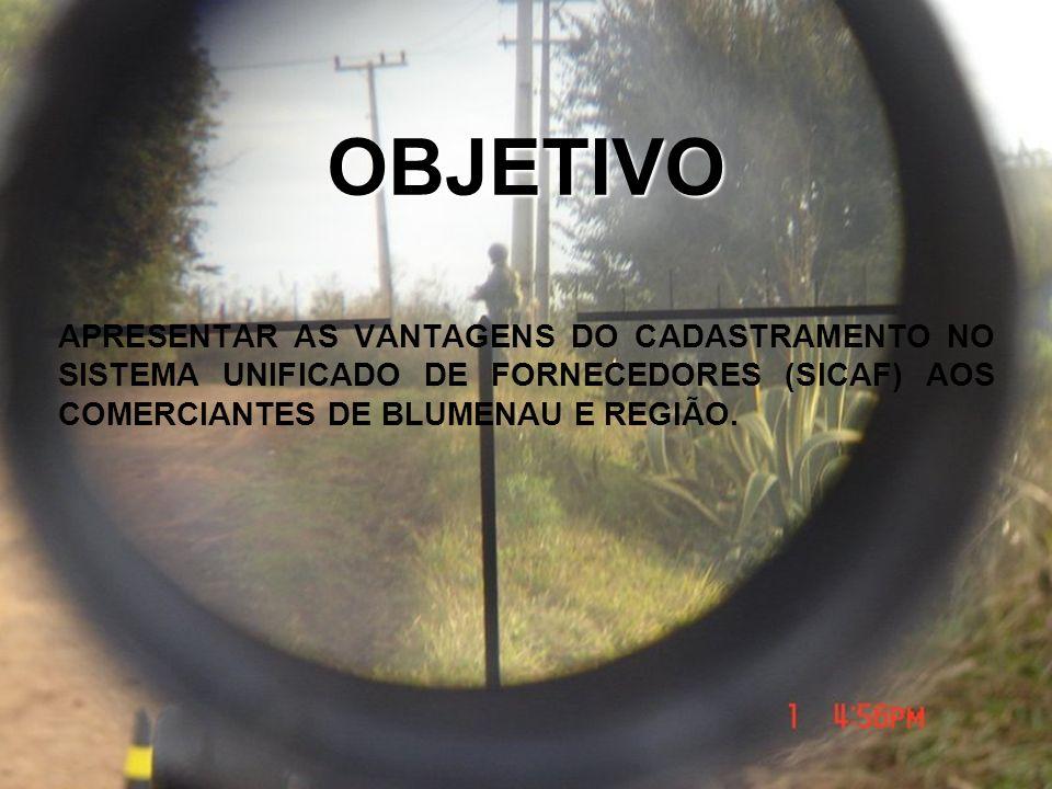 OBJETIVO APRESENTAR AS VANTAGENS DO CADASTRAMENTO NO SISTEMA UNIFICADO DE FORNECEDORES (SICAF) AOS COMERCIANTES DE BLUMENAU E REGIÃO.