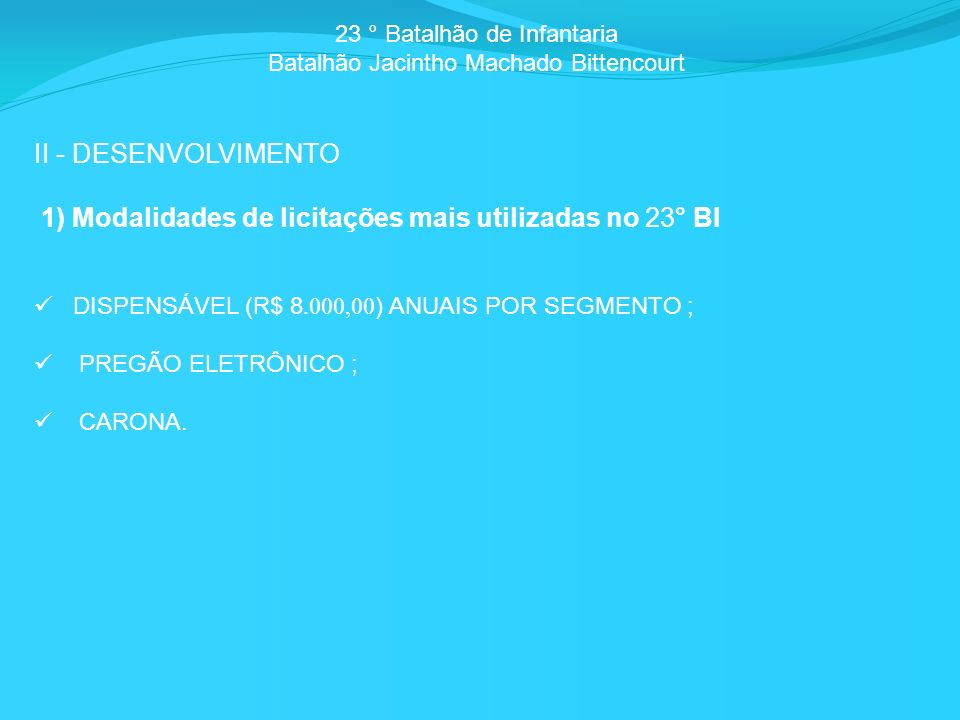 23 ° Batalhão de Infantaria Batalhão Jacintho Machado Bittencourt II - DESENVOLVIMENTO 1) Modalidades de licitações mais utilizadas no 23° BI DISPENSÁVEL (R$ 8.000,00 ) ANUAIS POR SEGMENTO ; PREGÃO ELETRÔNICO ; CARONA.