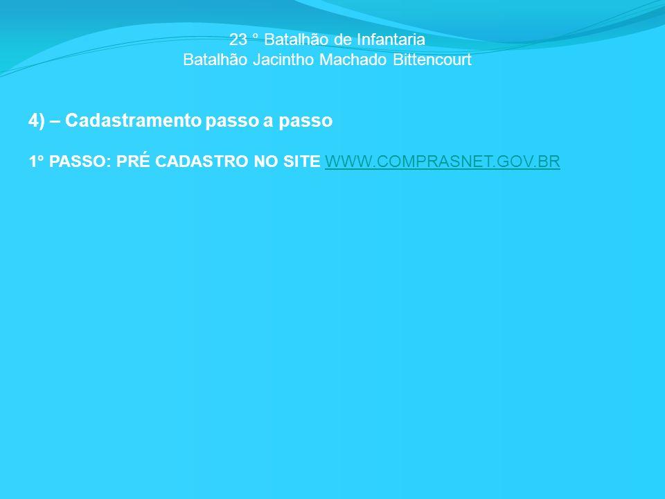 23 ° Batalhão de Infantaria Batalhão Jacintho Machado Bittencourt 4) – Cadastramento passo a passo 1° PASSO: PRÉ CADASTRO NO SITE WWW.COMPRASNET.GOV.BRWWW.COMPRASNET.GOV.BR