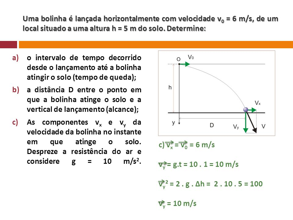 Uma bolinha é lançada horizontalmente com velocidade v 0 = 6 m/s, de um local situado a uma altura h = 5 m do solo. Determine: a)o intervalo de tempo